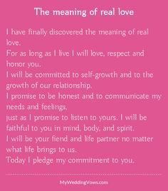 I have finally discovered the meaning of real love. For as long as I live I will love, respect and honor you. I will be committed to self-growth and to the growth of our relationship. I promise to be honest and to communicate my needs and feelings, just...