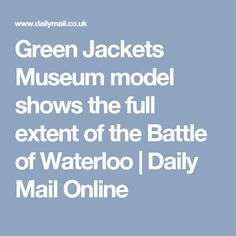 Green Jackets Museum model shows the full extent of the Battle of Waterloo London Tourist Guide, Tabletop, Battle Of Waterloo, Model Show, Green Jacket, Mail Online, Daily Mail, In This Moment, Museum
