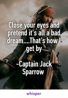Feb 2019 - Close your eyes and pretend it's all a bad dream.That's how I get by -Captain Jack Sparrow Jack Sparrow Funny, Captian Jack Sparrow, Jack Sparrow Quotes, Bad Dreams Quotes, Dream Quotes, Movie Quotes, Funny Quotes, Johnny Depp Quotes, Badass Quotes