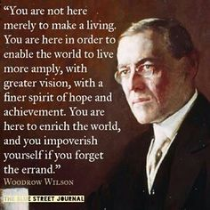 """Woodrow Wilson: """"...You are here to enrich the world and you impoverish yourself if you forget the errand."""""""