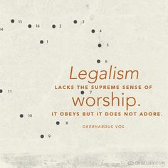 """Legalism lacks the supreme sense of worship. It obeys but it does not adore.""…"