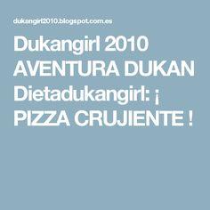 Dukangirl 2010 AVENTURA DUKAN Dietadukangirl: ¡ PIZZA CRUJIENTE !