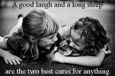 """""""A good laugh and a long sleep are the two best cures for anything."""""""