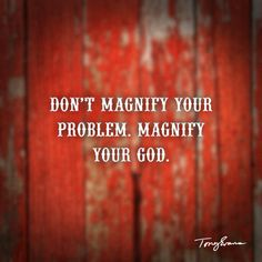 Don't magnify your problem, magnify your God.
