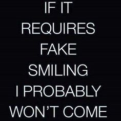 If it requires fake smiling I probably won't come