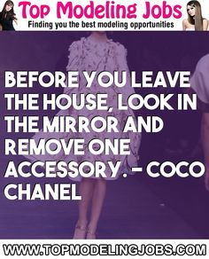 Before You Leave The House, Look In The Mirror And Remove One Accessory. - Coco Chanel... URL: http://www.topmodelingjobs.com/ Tags: #modeling #needajob #needmoney #fashion