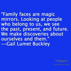 """Quotes: """"Family faces are magic mirrors. Looking at people who belong to us, we see the past, present, and future. We make discoveries about ourselves and them."""" Gail Lumet Buckley #quotes #genealogy"""