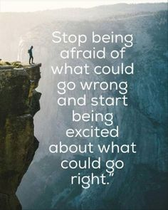 Stop being afraid of what could go wrong and start being excited about what could go right.