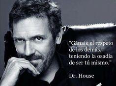 Gánate el respeto de los demás, teniendo la osadía de ser tu mismo. Dr. House