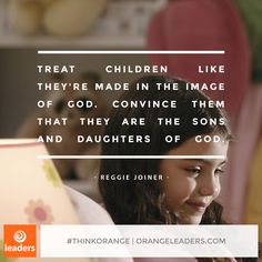 """Treat children like they're made in the image of God. Convince them that they are the sons and daughters of God."" – Reggie Joiner"