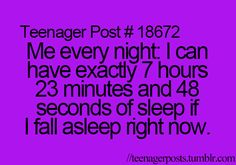 I'm no teenager but this is my life every night... Well every night I get to sleep