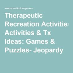 Therapeutic Recreation Activities & Tx Ideas: Games & Puzzles- Jeopardy