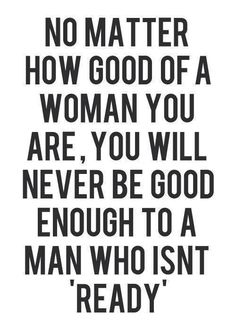 """you will never be good enough to a man who isn't """"ready"""""""