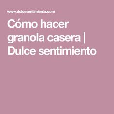 Cómo hacer granola casera   Dulce sentimiento Breakfast, Sweets, How To Make, Homemade, Recipes, Tips