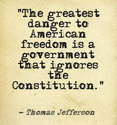 """""""The greatest danger to American freedom is a government that ignores the Constitution."""" Thomas Jefferson, Third President of the United States #politics"""