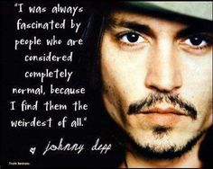 """I was always fascinated by people considered completely normal because I find them the weirdest of all."" -Johnny Depp"