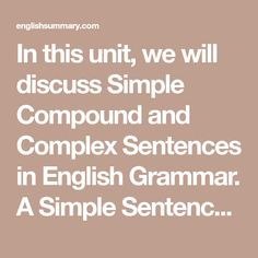 In this unit, we will discuss Simple Compound and Complex Sentences in English Grammar. A Simple Sentence is one which has only one Subject and one Predicate or A Simple Sentence is one which has only one Finite Verb. A Compound Sentence is one which consists of two or more Coordinate Clauses. Simple Compound Complex Sentences, Simple Sentences, English Sentences, English Grammar, Dependent Clause, Sentence Structure, Love Truths, Study Hard, Summary
