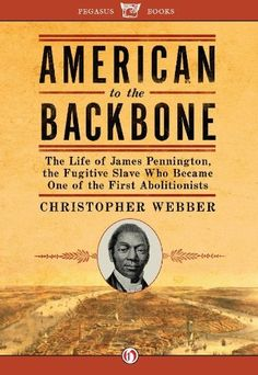 Amazon.com: American to the Backbone: The Life of James W. C. Pennington, the Fugitive Slave Who Became One of the First Black Abolitionists eBook: Christopher L. Webber: Books