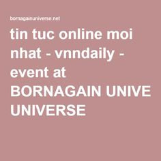 tin tuc online moi nhat - vnndaily - event at BORNAGAIN UNIVERSE