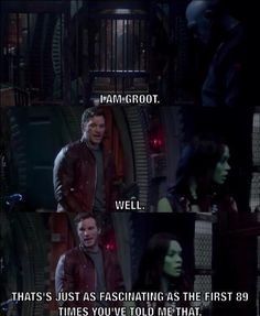 """Movies - GotG: """"I am Groot."""" """"Well, that's just as fascinating as the first 89 times you've told  me that."""""""