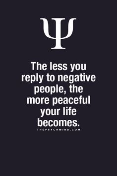 The less you reply to negative people, the more peaceful your life becomes.