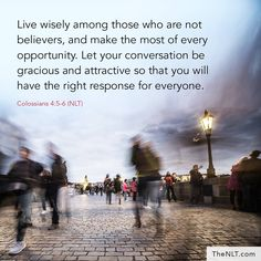 Live wisely among those who are not believers, and make the most of every opportunity. (Colossians 4:5-6 NLT)  https://www.facebook.com/NewLivingTranslation/photos/10154684969363979