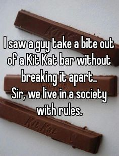 There is something wrong with that man, how dare he not break up his Kit Kat