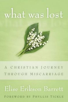 What Was Lost: A Christian Journey Through Miscarriage.  By: Elise Erikson Barrett. Such a great resource for those going through or have gone through miscarriage!  It has helped with giving me comfort. :)