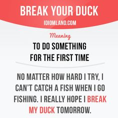 """Break your duck"" means ""to do something for the first time"". Example: No matter how hard I try, I can't catch a fish when I go fishing. I really hope I break my duck tomorrow. Get our apps for learning English: learzing.com"