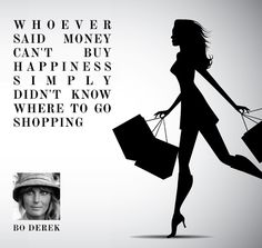 """""""Whoever said money can't buy happiness simply didn't know where to go - Bo Derek Our Love Quotes, Quotes To Live By, Shopping Quotes, Go Shopping, Bo Derek, Money Cant Buy Happiness, The Lives Of Others, Daily Inspiration Quotes, Personal Shopping"""
