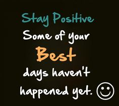 Stay positive your best days are yet to come