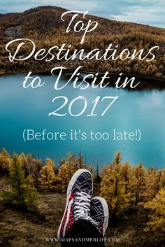 Top Travel Destinations for 2017 - visit these before it's too late!