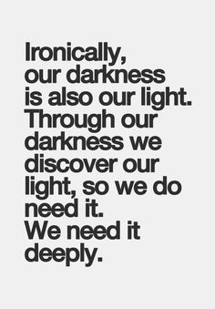 Hmmm...interesting. I would say: through our darkness we see our light. But do we need our darkness ever?