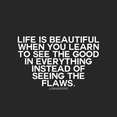 life is beautiful when you learn to see the good in everything instead of seeing the flaws