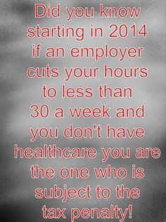 Did you know that thanks to Obamacare starting -2014-if an employer cuts your hours to less than 30 a week and you don't have healthcare YOU are the one who is SUBJECT TO THE TAX PENALTY?!