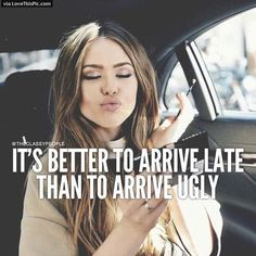It Is Better To Arrive Late Than Ugly