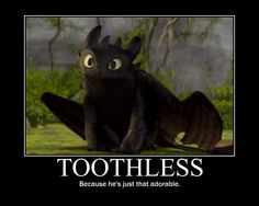 Toothless. .