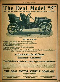 Deal-The Deal was an automobile manufactured at the J.J. Deal and Son Carriage Factory in Jonesville, Michigan from 1905-11. The vehicle was a small four-seater motor buggy that had solid rubber tires. Jacob J. Deal was a blacksmith who moved Michigan in 1857.Mr. Deal began to manufacture a small number of lumber and heavy wagons. Mr. Deal then sold his blacksmith shop in 1865 and erected two small buildings across the street and began manufacturing wagons and carriages.
