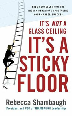 It's Not a Glass Ceiling, It's a Sticky Floor: Free Yourself From the Hidden Behaviors Sabotaging Your Career Success: Rebecca Shambaugh: Good Books, Books To Read, Middle Management, Summer Reading Lists, Career Options, Leadership Coaching, Career Success, Glass Ceiling, Working Mother