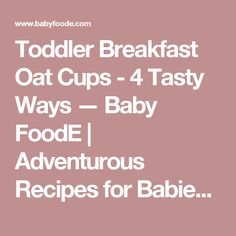Toddler Breakfast Oat Cups - 4 Tasty Ways — Baby FoodE | Adventurous Recipes for Babies + Toddlers
