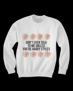 Don't Talk to me Unless You're Harry Styles Sweatshirt on Etsy, $35.00 My friend would die for this shirt!
