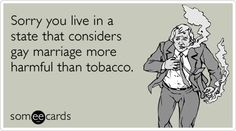 Sorry you live in a state that considers gay marriage more harmful than tobacco.