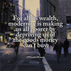 For all its wealth, modernity is making us all poorer by depriving us of the goods money can't buy. Quotable Quotes, Faith Quotes, Wisdom Quotes, Life Quotes, Smart Quotes, Great Quotes, Inspirational Quotes, Motivational, Shining Tears