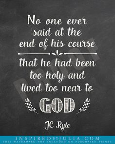 No one ever said at the end of his course, that he had been too holy and lived too near to God. -JC Ryle