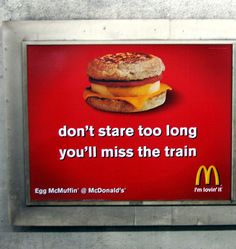 This advertisement for McDonald's is located in a subway/ train station and was designed specifically for that location rather than the product. This ad acts as more of a reminder of McDonald's food to stimulate a craving rather than trying to sell a deal or certain product. The ability to design an ad that is based on so much consumer recognition demonstrates McDonald's advertising campaign strength.
