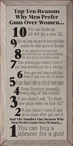 Top Ten Reasons Why Men Prefer Guns Over Women. . . 10. You can trade and old 44 for a new 22. 9. You can keep one gun at home and have another for when you're on the road. 8. If you admire a friend's gun and tell him so, he will probably let you try