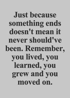 Just because something ends doesn't mean it never should've been. Remember, you…
