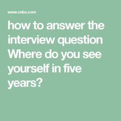 how to answer the interview question Where do you see yourself in five years?