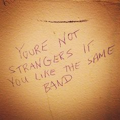 well you still kinda are. even though you like the same band you don't know each other and you are still random strangers off the streets.