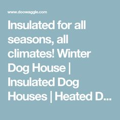 Insulated for all seasons, all climates! Winter Dog House | Insulated Dog Houses | Heated Dog Houses - Doowaggle